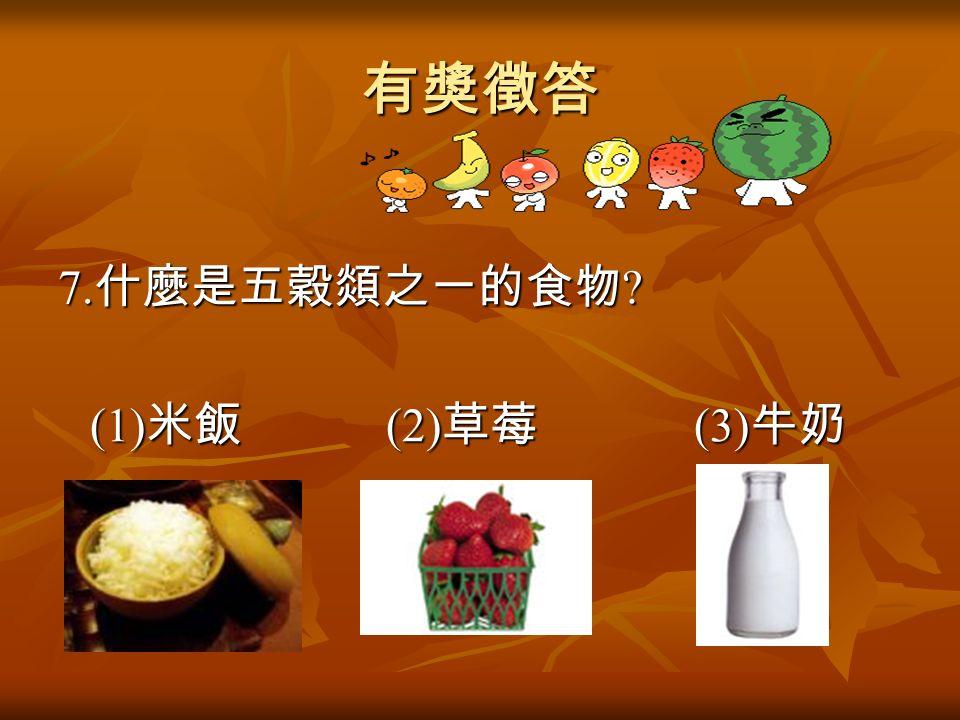 有獎徵答 7. 什麼是五穀顃之一的食物 (1) 米飯 (2) 草莓 (3) 牛奶 (1) 米飯 (2) 草莓 (3) 牛奶