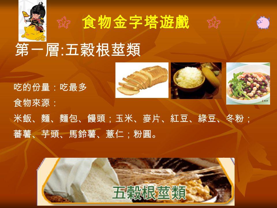 食物金字塔遊戲 第ㄧ層 : 五穀根莖類 吃的份量:吃最多 食物來源: 米飯、麵、麵包、饅頭;玉米、麥片、紅豆、綠豆、冬粉; 蕃薯、芋頭、馬鈴薯、薏仁;粉圓。