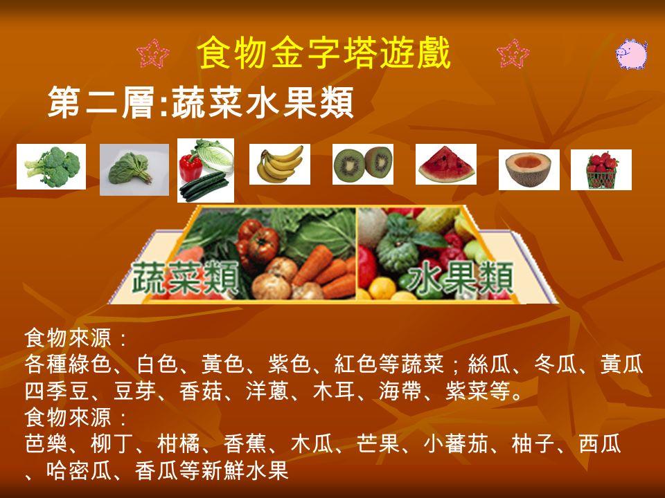 食物金字塔遊戲 第二層 : 蔬菜水果類 食物來源: 各種綠色、白色、黃色、紫色、紅色等蔬菜;絲瓜、冬瓜、黃瓜 四季豆、豆芽、香菇、洋蔥、木耳、海帶、紫菜等。 食物來源: 芭樂、柳丁、柑橘、香蕉、木瓜、芒果、小蕃茄、柚子、西瓜 、哈密瓜、香瓜等新鮮水果