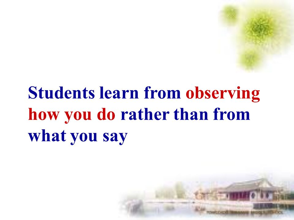 Students learn from observing how you do rather than from what you say