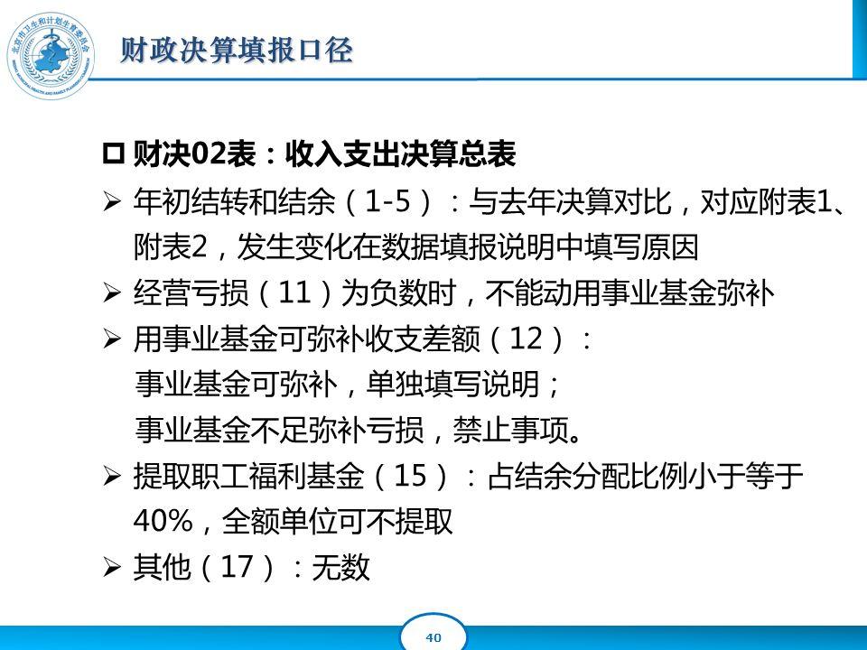 40  财决02表:收入支出决算总表  年初结转和结余(1-5):与去年决算对比,对应附表1、 附表2,发生变化在数据填报说明中填写原因  经营亏损(11)为负数时,不能动用事业基金弥补  用事业基金可弥补收支差额(12): 事业基金可弥补,单独填写说明; 事业基金不足弥补亏损,禁止事项。  提取职工福利基金(15):占结余分配比例小于等于 40%,全额单位可不提取  其他(17):无数 财政决算填报口径