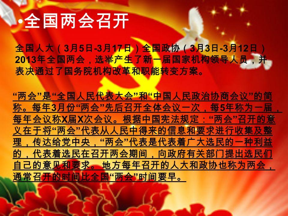 全国两会召开 全国人大( 3 月 5 日 -3 月 17 日)全国政协( 3 月 3 日 -3 月 12 日) 2013 年全国两会,选举产生了新一届国家机构领导人员,并 表决通过了国务院机构改革和职能转变方案。 两会 是 全国人民代表大会 和 中国人民政治协商会议 的简 称。每年 3 月份 两会 先后召开全体会议一次,每 5 年称为一届, 每年会议称 X 届 X 次会议。根据中国宪法规定: 两会 召开的意 义在于将 两会 代表从人民中得来的信息和要求进行收集及整 理,传达给党中央, 两会 代表是代表着广大选民的一种利益 的,代表着选民在召开两会期间,向政府有关部门提出选民们 自己的意见和要求。 地方每年召开的人大和政协也称为两会, 通常召开的时间比全国 两会 时间要早。