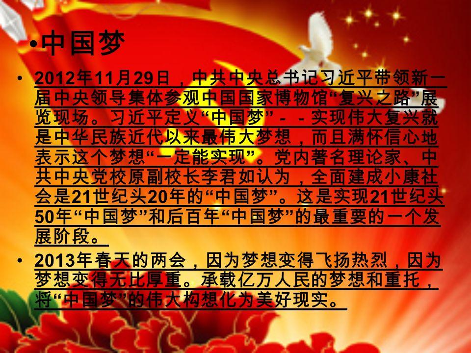 中国梦 2012 年 11 月 29 日,中共中央总书记习近平带领新一 届中央领导集体参观中国国家博物馆 复兴之路 展 览现场。习近平定义 中国梦 --实现伟大复兴就 是中华民族近代以来最伟大梦想,而且满怀信心地 表示这个梦想 一定能实现 。党内著名理论家、中 共中央党校原副校长李君如认为,全面建成小康社 会是 21 世纪头 20 年的 中国梦 。这是实现 21 世纪头 50 年 中国梦 和后百年 中国梦 的最重要的一个发 展阶段。 2013 年春天的两会,因为梦想变得飞扬热烈,因为 梦想变得无比厚重。承载亿万人民的梦想和重托, 将 中国梦 的伟大构想化为美好现实。