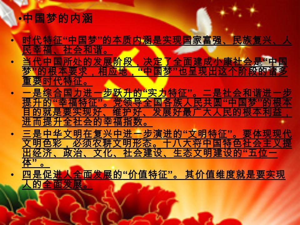 中国梦的内涵 时代特征 中国梦 的本质内涵是实现国家富强、民族复兴、人 民幸福、社会和谐。 当代中国所处的发展阶段,决定了全面建成小康社会是 中国 梦 的根本要求,相应地, 中国梦 也呈现出这个阶段的诸多 重要时代特征。 一是综合国力进一步跃升的 实力特征 。二是社会和谐进一步 提升的 幸福特征 。党领导全国各族人民共圆 中国梦 的根本 目的就是要实现好、维护好、发展好最广大人民的根本利益, 进而提升全社会的幸福指数。 三是中华文明在复兴中进一步演进的 文明特征 。要体现现代 文明色彩,必须农耕文明形态。十八大将中国特色社会主义提 出经济、政治、文化、社会建设、生态文明建设的 五位一 体 。 四是促进人全面发展的 价值特征 。 其价值维度就是要实现 人的全面发展。