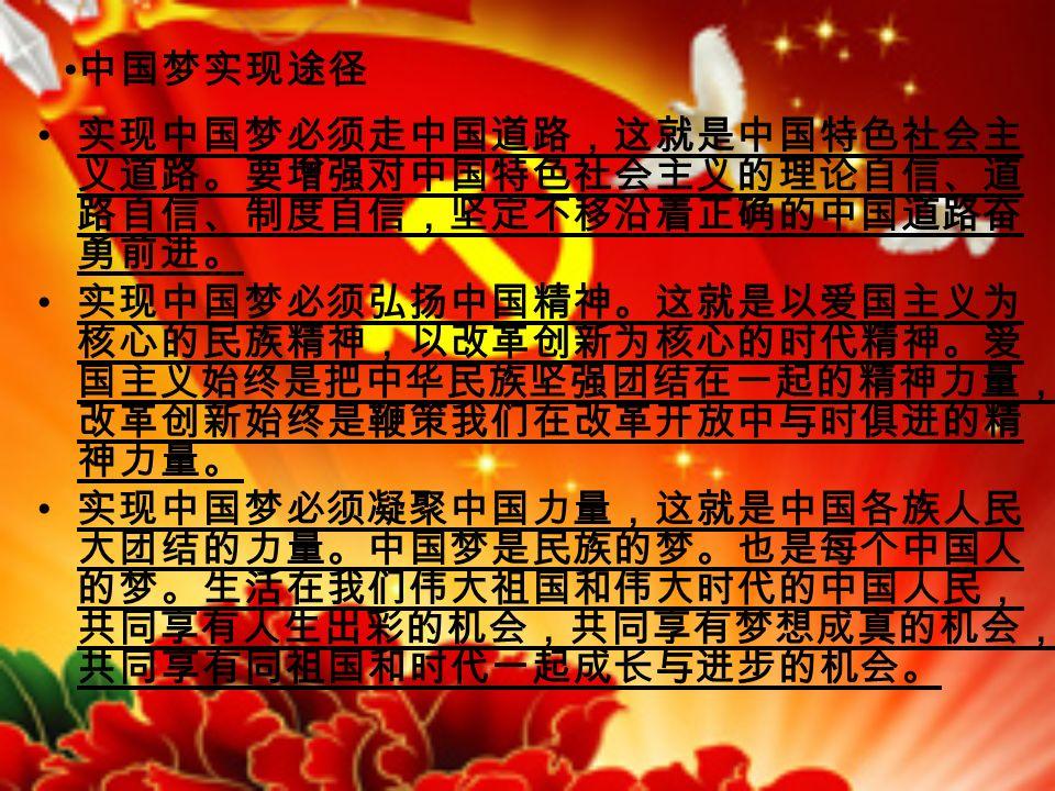 中国梦实现途径 实现中国梦必须走中国道路,这就是中国特色社会主 义道路。要增强对中国特色社会主义的理论自信、道 路自信、制度自信,坚定不移沿着正确的中国道路奋 勇前进。 实现中国梦必须弘扬中国精神。这就是以爱国主义为 核心的民族精神,以改革创新为核心的时代精神。爱 国主义始终是把中华民族坚强团结在一起的精神力量, 改革创新始终是鞭策我们在改革开放中与时俱进的精 神力量。 实现中国梦必须凝聚中国力量,这就是中国各族人民 大团结的力量。中国梦是民族的梦。也是每个中国人 的梦。生活在我们伟大祖国和伟大时代的中国人民, 共同享有人生出彩的机会,共同享有梦想成真的机会, 共同享有同祖国和时代一起成长与进步的机会。