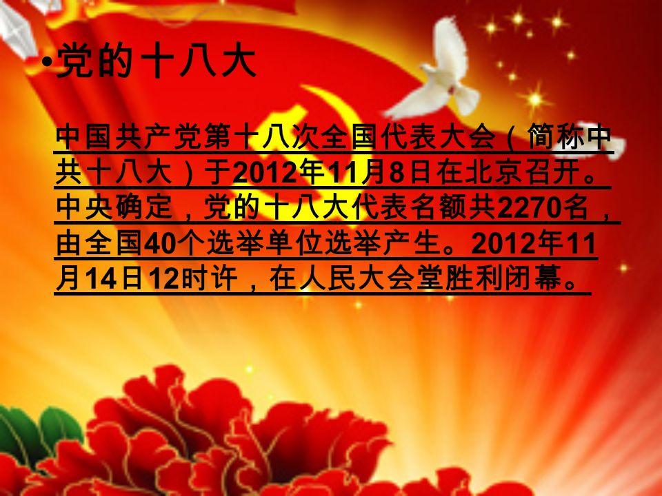 党的十八大 中国共产党第十八次全国代表大会(简称中 共十八大)于 2012 年 11 月 8 日在北京召开。 中央确定,党的十八大代表名额共 2270 名, 由全国 40 个选举单位选举产生。 2012 年 11 月 14 日 12 时许,在人民大会堂胜利闭幕。
