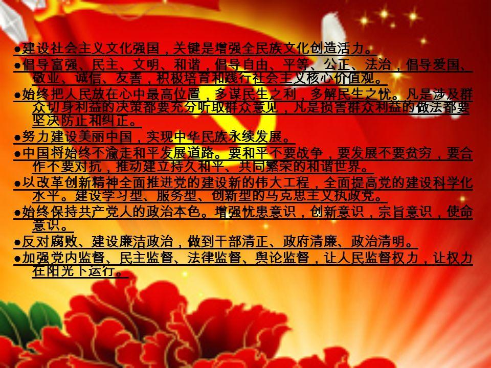 ● 建设社会主义文化强国,关键是增强全民族文化创造活力。 ● 倡导富强、民主、文明、和谐,倡导自由、平等、公正、法治,倡导爱国、 敬业、诚信、友善,积极培育和践行社会主义核心价值观。 ● 始终把人民放在心中最高位置,多谋民生之利,多解民生之忧。凡是涉及群 众切身利益的决策都要充分听取群众意见,凡是损害群众利益的做法都要 坚决防止和纠正。 ● 努力建设美丽中国,实现中华民族永续发展。 ● 中国将始终不渝走和平发展道路。要和平不要战争,要发展不要贫穷,要合 作不要对抗,推动建立持久和平、共同繁荣的和谐世界。 ● 以改革创新精神全面推进党的建设新的伟大工程,全面提高党的建设科学化 水平。建设学习型、服务型、创新型的马克思主义执政党。 ● 始终保持共产党人的政治本色。增强忧患意识,创新意识,宗旨意识,使命 意识。 ● 反对腐败、建设廉洁政治,做到干部清正、政府清廉、政治清明。 ● 加强党内监督、民主监督、法律监督、舆论监督,让人民监督权力,让权力 在阳光下运行。