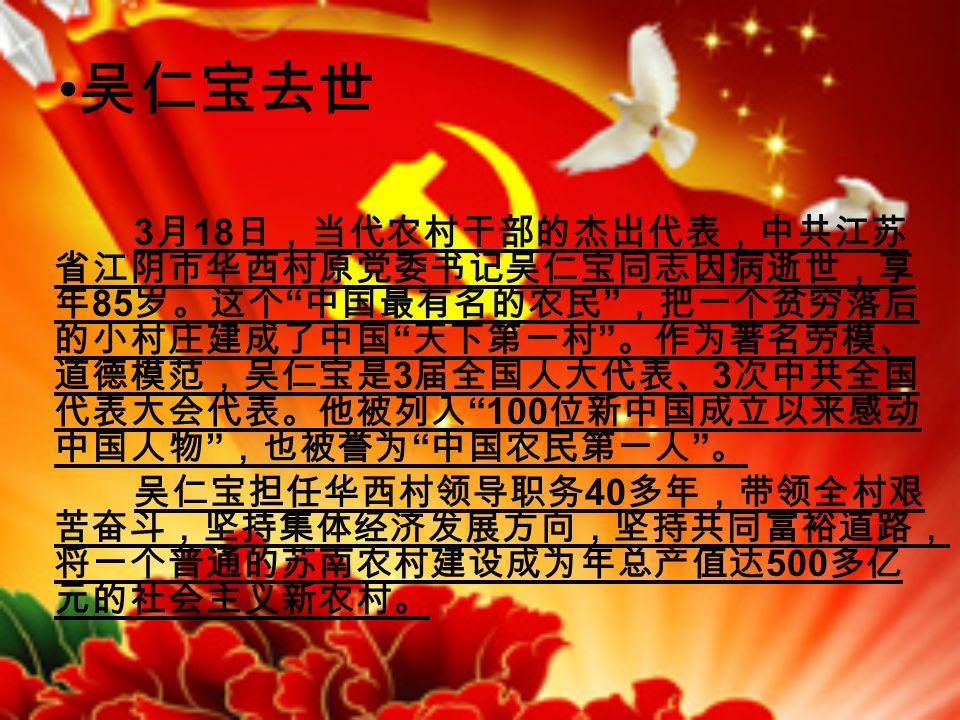 吴仁宝去世 3 月 18 日,当代农村干部的杰出代表,中共江苏 省江阴市华西村原党委书记吴仁宝同志因病逝世,享 年 85 岁。这个 中国最有名的农民 ,把一个贫穷落后 的小村庄建成了中国 天下第一村 。作为著名劳模、 道德模范,吴仁宝是 3 届全国人大代表、 3 次中共全国 代表大会代表。他被列入 100 位新中国成立以来感动 中国人物 ,也被誉为 中国农民第一人 。 吴仁宝担任华西村领导职务 40 多年,带领全村艰 苦奋斗,坚持集体经济发展方向,坚持共同富裕道路, 将一个普通的苏南农村建设成为年总产值达 500 多亿 元的社会主义新农村。