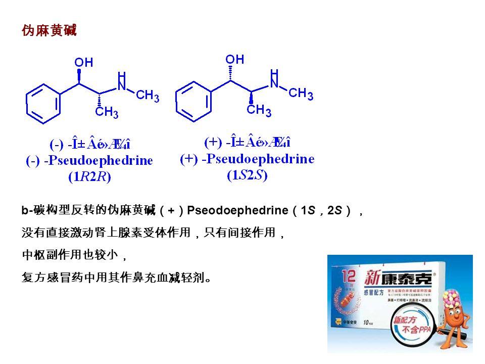 伪麻黄碱 b- 碳构型反转的伪麻黄碱( + ) Pseodoephedrine ( 1S , 2S ), 没有直接激动肾上腺素受体作用,只有间接作用, 中枢副作用也较小, 复方感冒药中用其作鼻充血减轻剂。