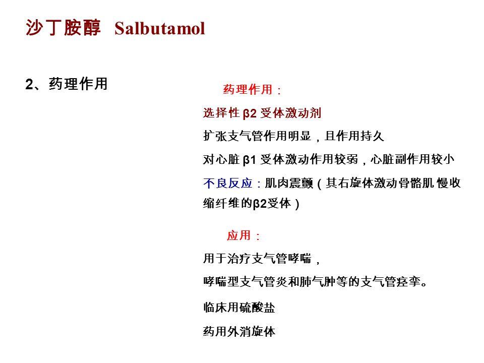 沙丁胺醇 Salbutamol 2 、药理作用 临床用硫酸盐 药用外消旋体 药理作用: 选择性 β2 受体激动剂 扩张支气管作用明显,且作用持久 对心脏 β1 受体激动作用较弱,心脏副作用较小 不良反应:肌肉震颤(其右旋体激动骨骼肌 慢收 缩纤维的 β2 受体) 应用: 用于治疗支气管哮喘, 哮喘型支气管炎和肺气肿等的支气管痉挛。
