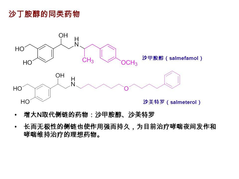 增大 N 取代侧链的药物:沙甲胺醇、沙美特罗 长而无极性的侧链也使作用强而持久,为目前治疗哮喘夜间发作和 哮喘维持治疗的理想药物。 沙甲胺醇( salmefamol ) 沙丁胺醇的同类药物 沙美特罗( salmeterol )