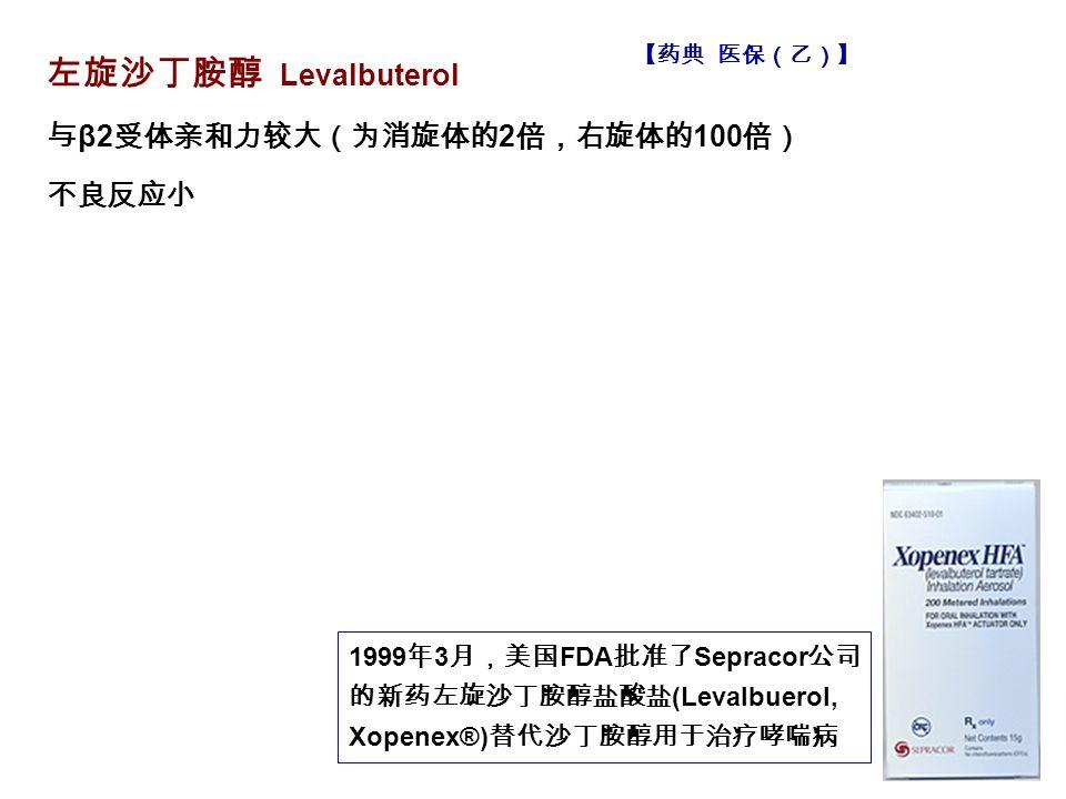 左旋沙丁胺醇 Levalbuterol 与 β2 受体亲和力较大(为消旋体的 2 倍,右旋体的 100 倍) 不良反应小 1999 年 3 月,美国 FDA 批准了 Sepracor 公司 的新药左旋沙丁胺醇盐酸盐 (Levalbuerol, Xopenex®) 替代沙丁胺醇用于治疗哮喘病 【药典 医保(乙)】