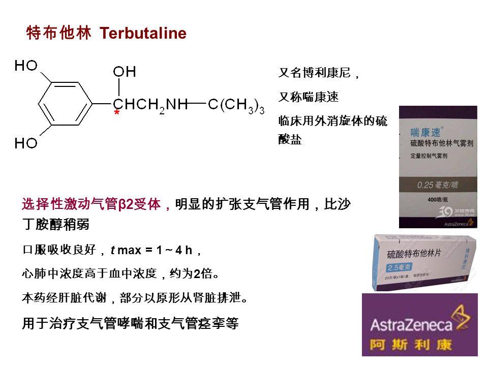 特布他林 Terbutaline * 选择性激动气管 β2 受体,明显的扩张支气管作用,比沙 丁胺醇稍弱 口服吸收良好, t max = 1 ~ 4 h , 心肺中浓度高于血中浓度,约为 2 倍。 本药经肝脏代谢,部分以原形从肾脏排泄。 用于治疗支气管哮喘和支气管痉挛等 又名博利康尼, 又称喘康速 临床用外消旋体的硫 酸盐