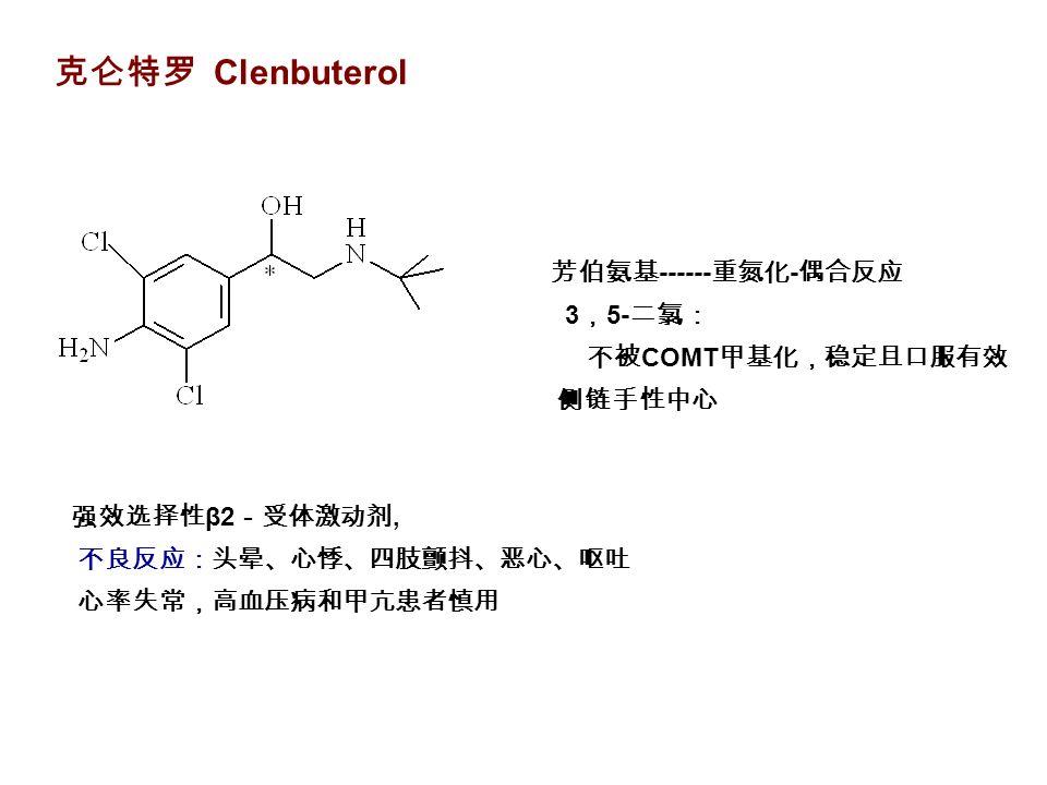 克仑特罗 Clenbuterol 强效选择性 β2 -受体激动剂, 不良反应:头晕、心悸、四肢颤抖、恶心、呕吐 心率失常,高血压病和甲亢患者慎用 芳伯氨基 ------ 重氮化 - 偶合反应 3 , 5- 二氯: 不被 COMT 甲基化,稳定且口服有效 侧链手性中心
