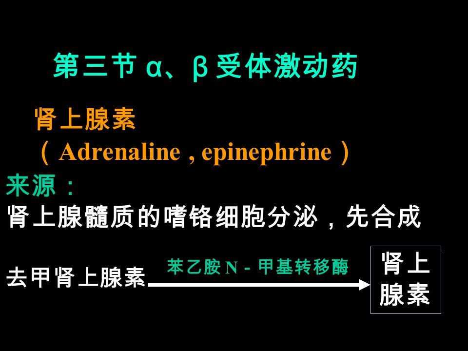 第三节 α 、 β 受体激动药 肾上腺素 ( Adrenaline, epinephrine ) 来源: 肾上腺髓质的嗜铬细胞分泌,先合成 去甲肾上腺素 苯乙胺 N -甲基转移酶 肾上 腺素