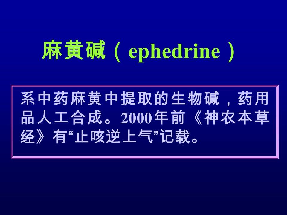 麻黄碱( ephedrine ) 系中药麻黄中提取的生物碱,药用 品人工合成。 2000 年前《神农本草 经》有 止咳逆上气 记载。