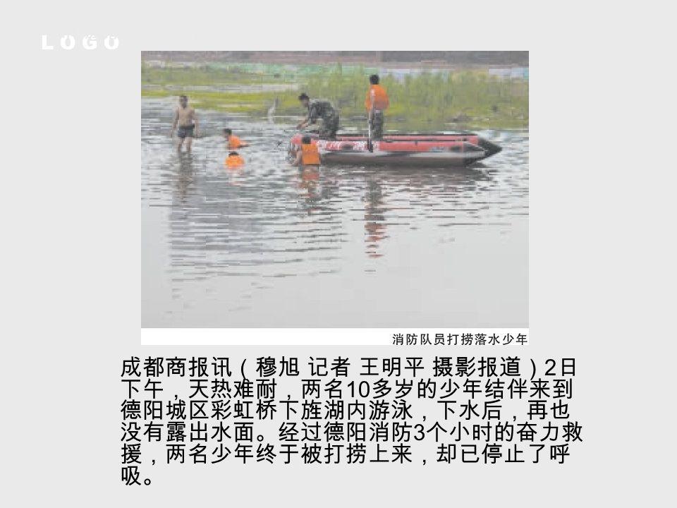 L O G O 德阳旌湖两少年结伴游泳 不幸双双溺水身亡 成都商报讯(穆旭 记者 王明平 摄影报道) 2 日 下午,天热难耐,两名 10 多岁的少年结伴来到 德阳城区彩虹桥下旌湖内游泳,下水后,再也 没有露出水面。经过德阳消防 3 个小时的奋力救 援,两名少年终于被打捞上来,却已停止了呼 吸。