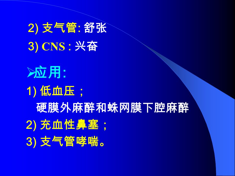  应用 : 1) 低血压; 硬膜外麻醉和蛛网膜下腔麻醉 2) 充血性鼻塞; 3) 支气管哮喘。 2) 支气管 : 舒张 3) CNS : 兴奋