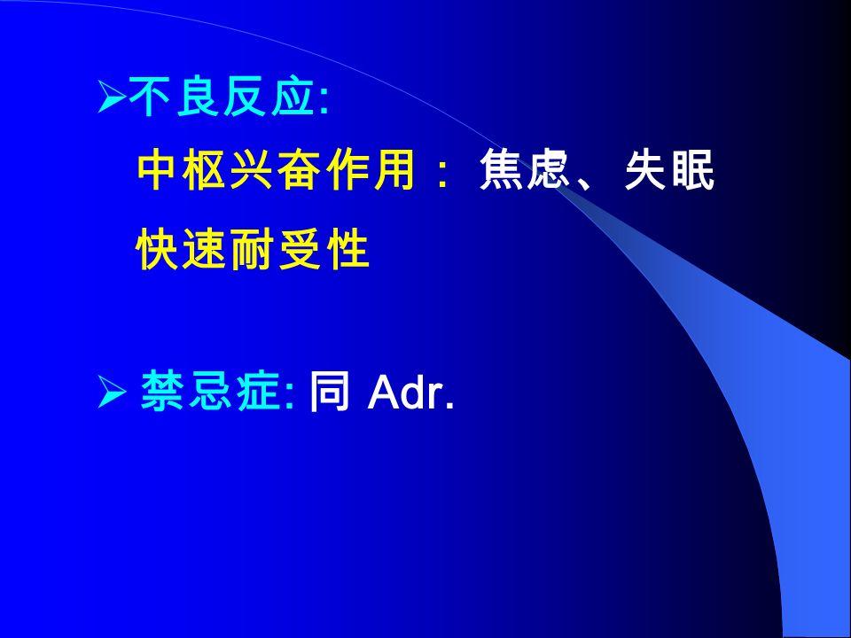 不良反应 : 中枢兴奋作用: 焦虑、失眠 快速耐受性  禁忌症 : 同 Adr.