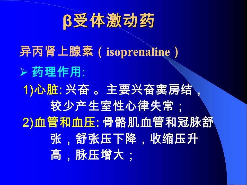 β 受体激动药 异丙肾上腺素( isoprenaline )  药理作用 : 1) 心脏 : 兴奋 。主要兴奋窦房结, 较少产生室性心律失常; 2) 血管和血压 : 骨骼肌血管和冠脉舒 张,舒张压下降,收缩压升 高,脉压增大;