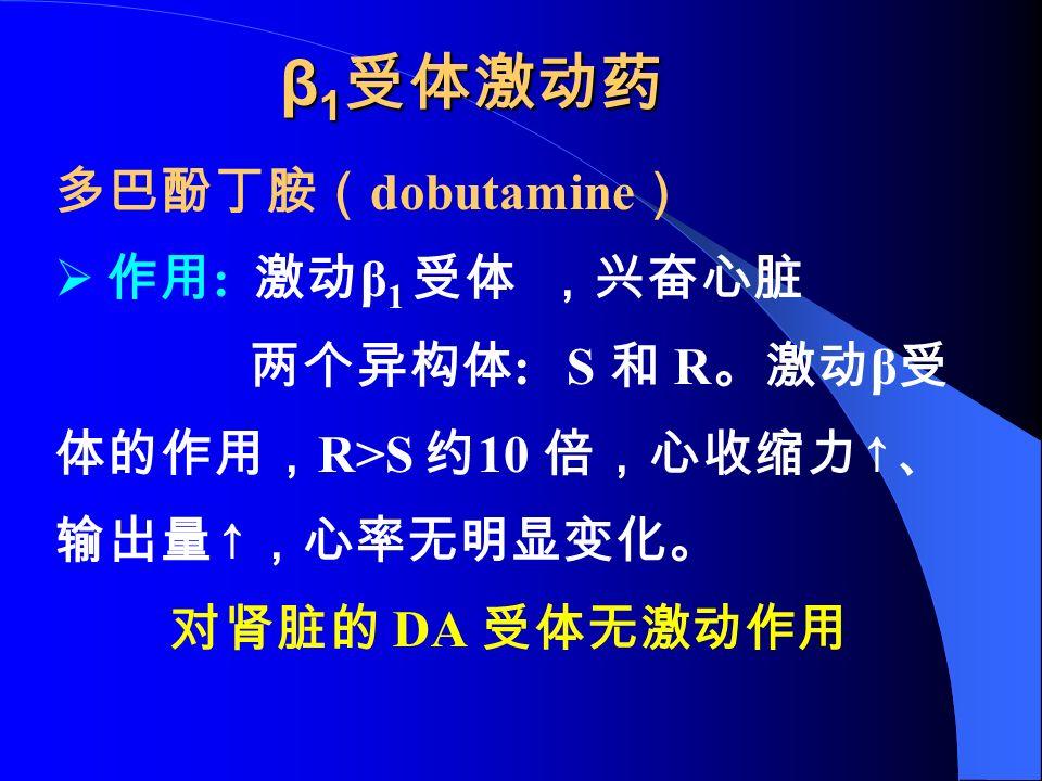 β 1 受体激动药 多巴酚丁胺( dobutamine )  作用 : 激动 β 1 受体 ,兴奋心脏 两个异构体 : S 和 R 。激动 β 受 体的作用, R>S 约 10 倍,心收缩力 ↑ 、 输出量 ↑ ,心率无明显变化。 对肾脏的 DA 受体无激动作用