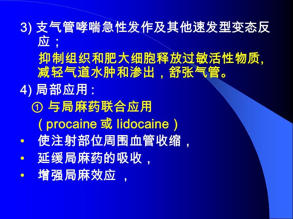 3) 支气管哮喘急性发作及其他速发型变态反 应; 抑制组织和肥大细胞释放过敏活性物质, 减轻气道水肿和渗出,舒张气管。 4) 局部应用 : ① 与局麻药联合应用 ( procaine 或 lidocaine ) 使注射部位周围血管收缩, 延缓局麻药的吸收, 增强局麻效应 ,