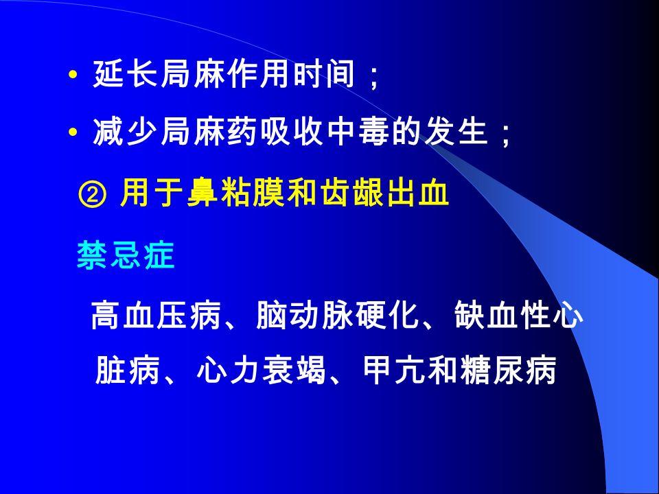 延长局麻作用时间; 减少局麻药吸收中毒的发生; ② 用于鼻粘膜和齿龈出血 禁忌症 高血压病、脑动脉硬化、缺血性心 脏病、心力衰竭、甲亢和糖尿病