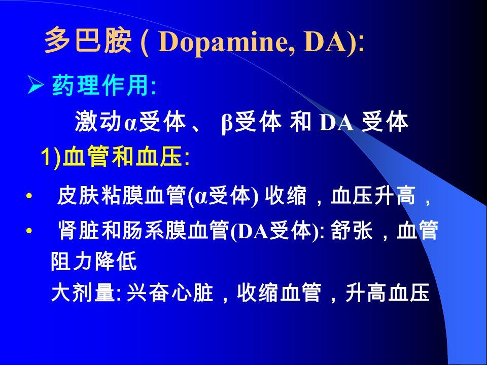 多巴胺 ( Dopamine, DA) :  药理作用 : 激动 α 受体 、 β 受体 和 DA 受体 1) 血管和血压 : 皮肤粘膜血管 ( α 受体 ) 收缩,血压升高, 肾脏和肠系膜血管 (DA 受体 ) : 舒张,血管 阻力降低 大剂量 : 兴奋心脏,收缩血管,升高血压