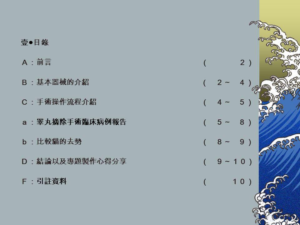 壹 ● 目錄 A:前言 ( 2) B:基本器械的介紹 ( 2~ 4) C:手術操作流程介紹 ( 4~ 5) a:睪丸摘除手術臨床病例報告 ( 5~ 8) b:比較貓的去勢 ( 8~ 9) D:結論以及專題製作心得分享 ( 9~10) F:引註資料 ( 10)