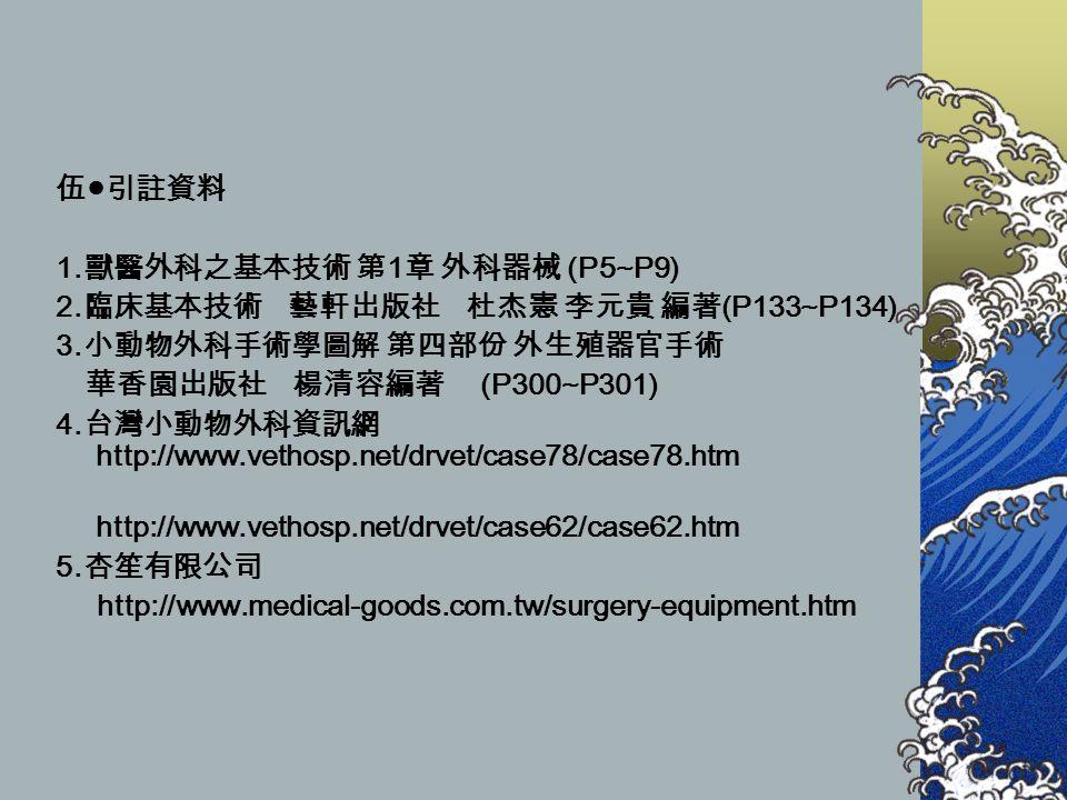 伍 ● 引註資料 1. 獸醫外科之基本技術 第 1 章 外科器械 (P5~P9) 2. 臨床基本技術 藝軒出版社 杜杰憲 李元貴 編著 (P133~P134) 3.