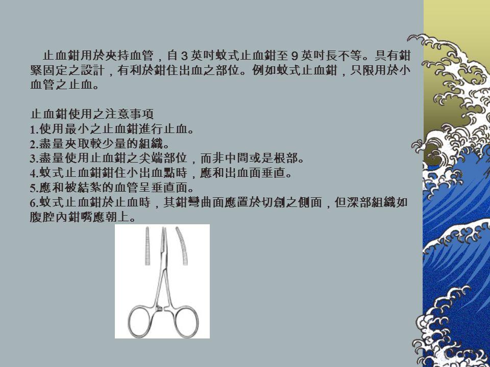 止血鉗用於夾持血管,自3英吋蚊式止血鉗至9英吋長不等。具有鉗 緊固定之設計,有利於鉗住出血之部位。例如蚊式止血鉗,只限用於小 血管之止血。 止血鉗使用之注意事項 1.