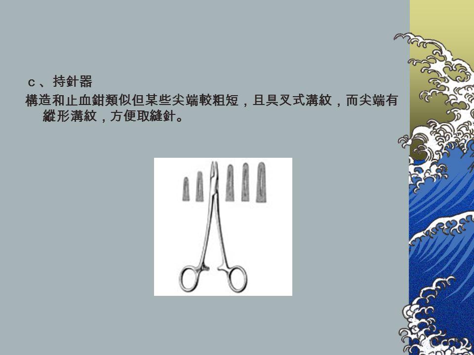 c、持針器 構造和止血鉗類似但某些尖端較粗短,且具叉式溝紋,而尖端有 縱形溝紋,方便取縫針。