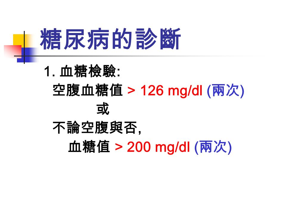 1. 有糖尿病症狀加上隨機血漿血糖值等於或 高於 200 mg/dL 2. 空腹血漿血糖值等於或高於 126 mg/dL 3. 口服葡萄糖耐受性試驗的 2 小時血糖值等 於或高於 200 mg/dL