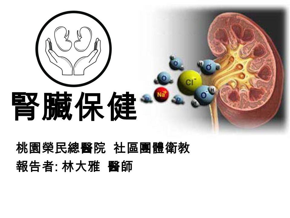 腎臟保健 桃園榮民總醫院 社區團體衛教 報告者 : 林大雅 醫師