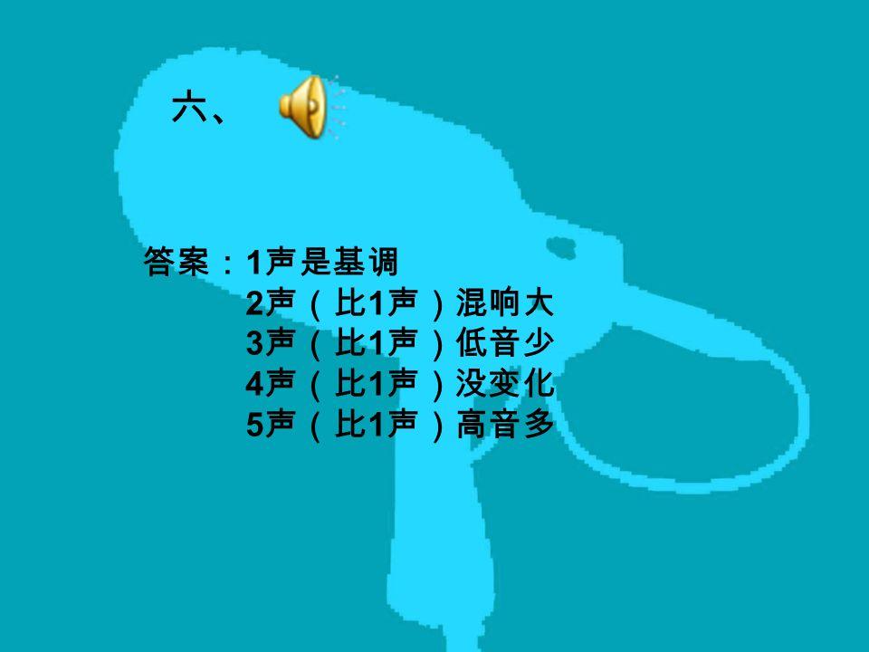 六、 答案: 1 声是基调 2 声(比 1 声)混响大 3 声(比 1 声)低音少 4 声(比 1 声)没变化 5 声(比 1 声)高音多