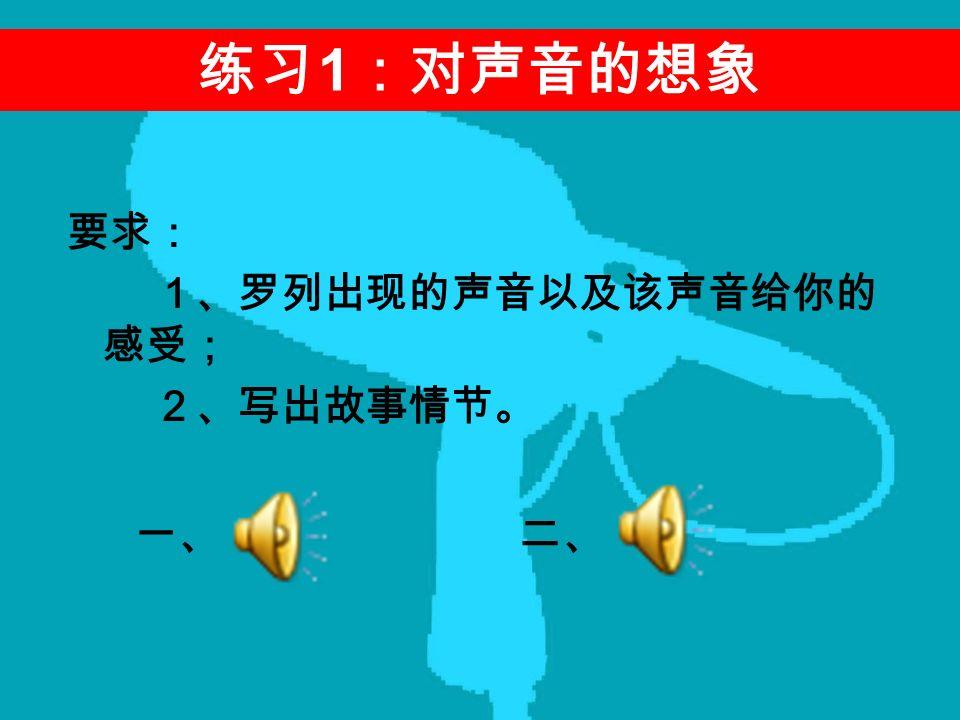 要求: 1、罗列出现的声音以及该声音给你的 感受; 2、写出故事情节。 练习 1 :对声音的想象 一、 二、