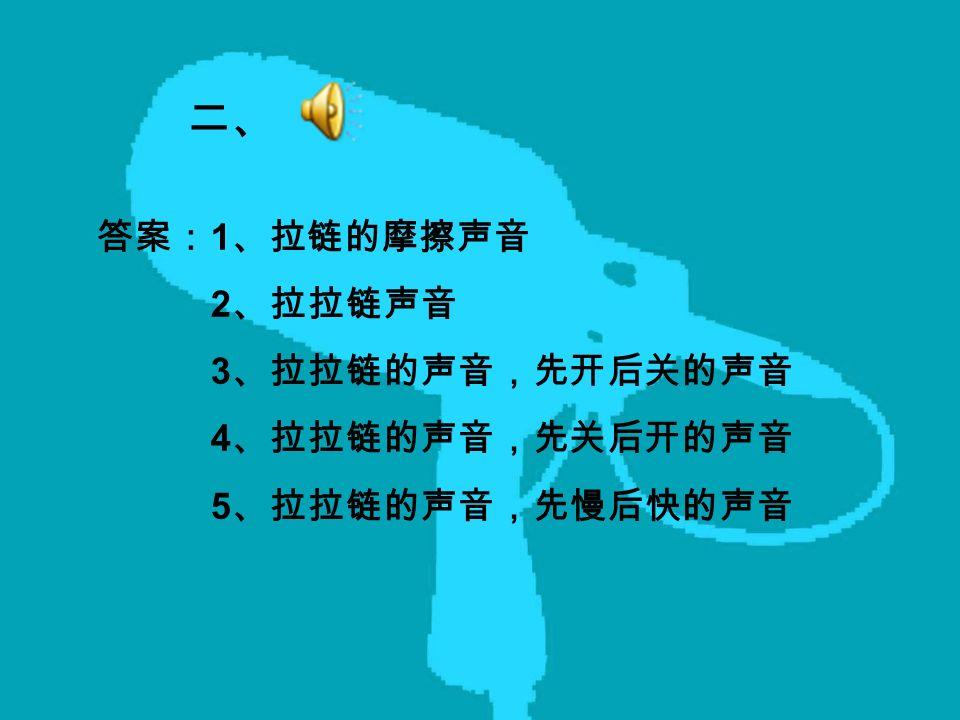 二、 答案: 1 、拉链的摩擦声音 2 、拉拉链声音 3 、拉拉链的声音,先开后关的声音 4 、拉拉链的声音,先关后开的声音 5 、拉拉链的声音,先慢后快的声音