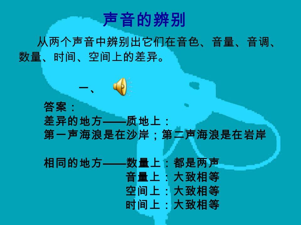 声音的辨别 从两个声音中辨别出它们在音色、音量、音调、 数量、时间、空间上的差异。 一、 答案: 差异的地方 —— 质地上: 第一声海浪是在沙岸;第二声海浪是在岩岸 相同的地方 —— 数量上:都是两声 音量上:大致相等 空间上:大致相等 时间上:大致相等