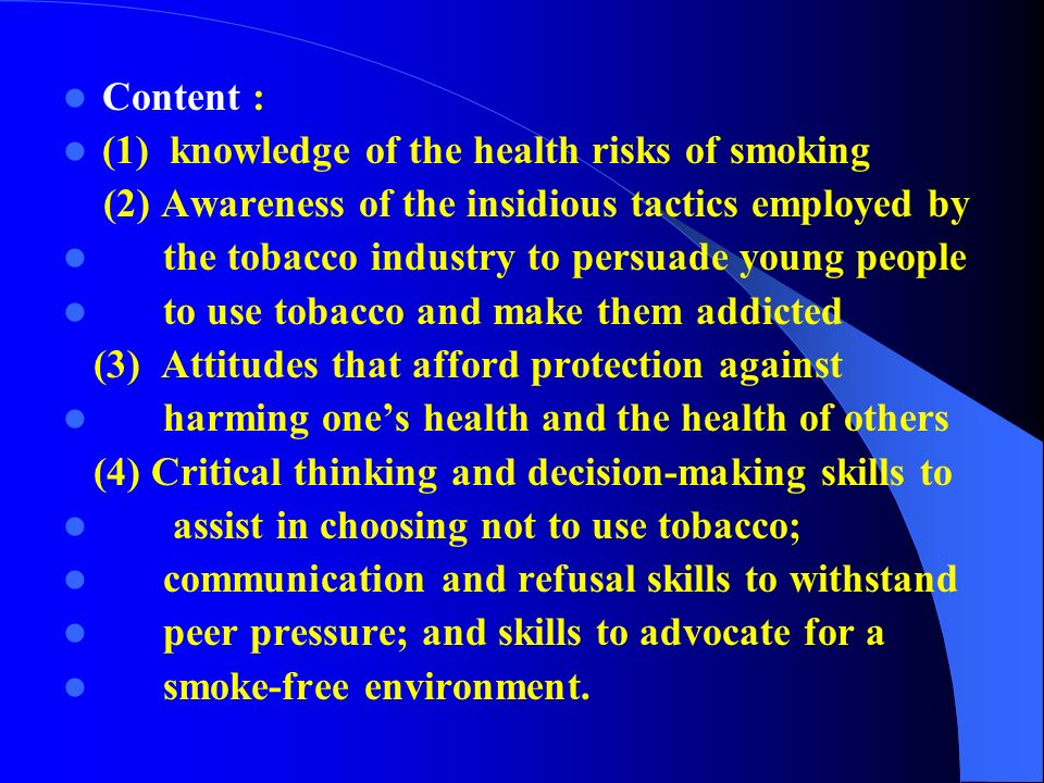Content : (1) knowledge of the health risks of smoking (2) Awareness of the insidious tactics employed by the tobacco industry to persuade young people to use tobacco and make them addicted (3) Attitudes that afford protection against harming one's health and the health of others (4) Critical thinking and decision-making skills to assist in choosing not to use tobacco; communication and refusal skills to withstand peer pressure; and skills to advocate for a smoke-free environment.
