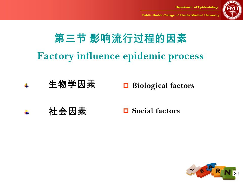 Department of Epidemiology Public Health College of Harbin Medical University 26 第三节 影响流行过程的因素 Factory influence epidemic process 生物学因素 社会因素  Biological factors  Social factors