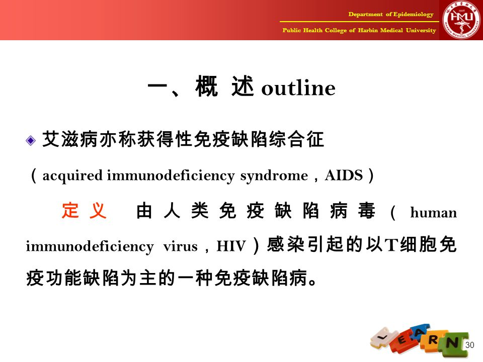 Department of Epidemiology Public Health College of Harbin Medical University 30 一、概 述 outline 艾滋病亦称获得性免疫缺陷综合征 ( acquired immunodeficiency syndrome , AIDS ) 定义 由人类免疫缺陷病毒 ( human immunodeficiency virus , HIV )感染引起的以 T 细胞免 疫功能缺陷为主的一种免疫缺陷病。