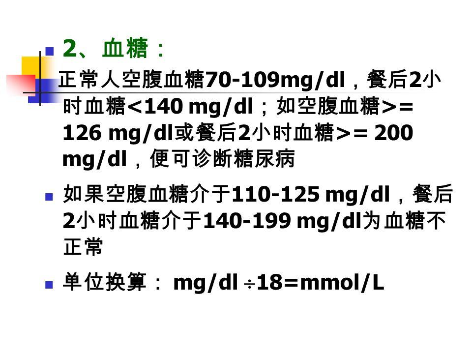 2 、血糖: 正常人空腹血糖 70-109mg/dl ,餐后 2 小 时血糖 = 126 mg/dl 或餐后 2 小时血糖 >= 200 mg/dl ,便可诊断糖尿病 如果空腹血糖介于 110-125 mg/dl ,餐后 2 小时血糖介于 140-199 mg/dl 为血糖不 正常 单位换算: mg/dl  18=mmol/L