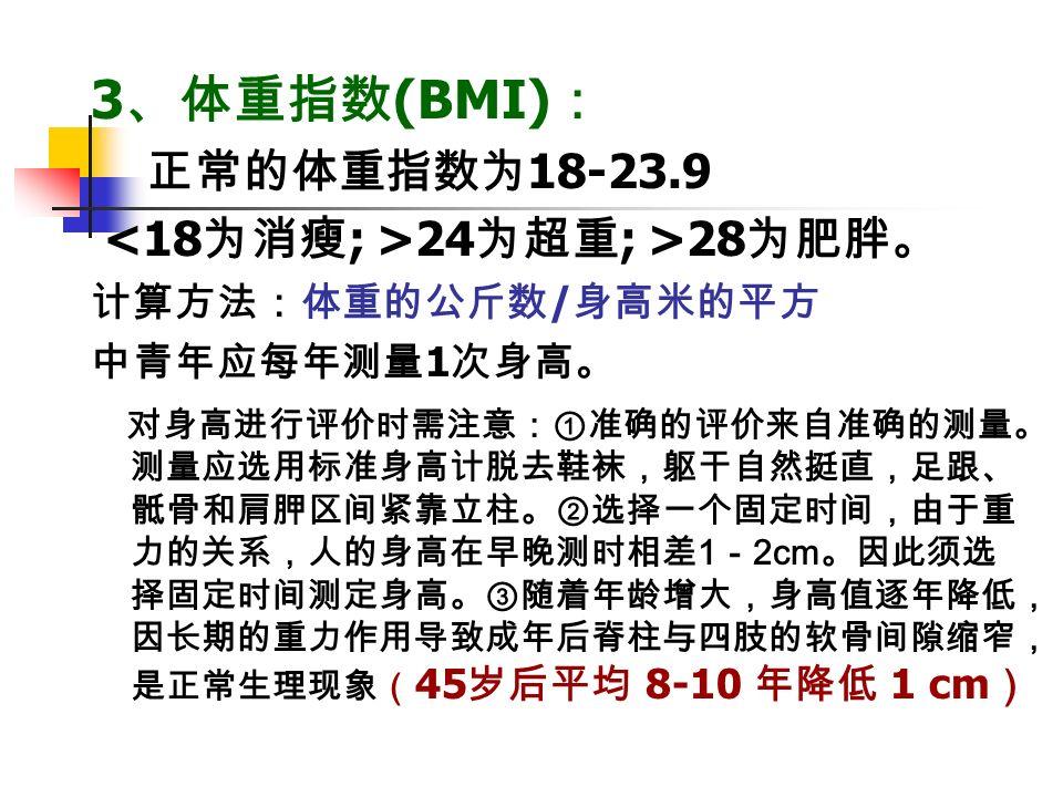 3 、体重指数 (BMI) : 正常的体重指数为 18-23.9 24 为超重 ; >28 为肥胖。 计算方法:体重的公斤数 / 身高米的平方 中青年应每年测量 1 次身高。 对身高进行评价时需注意:①准确的评价来自准确的测量。 测量应选用标准身高计脱去鞋袜,躯干自然挺直,足跟、 骶骨和肩胛区间紧靠立柱。②选择一个固定时间,由于重 力的关系,人的身高在早晚测时相差 1 - 2cm 。因此须选 择固定时间测定身高。③随着年龄增大,身高值逐年降低, 因长期的重力作用导致成年后脊柱与四肢的软骨间隙缩窄, 是正常生理现象( 45 岁后平均 8-10 年降低 1 cm )