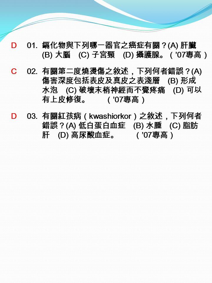 D 01. 鎘化物與下列哪一器官之癌症有關? (A) 肝臟 (B) 大腦 (C) 子宮頸 (D) 攝護腺。( '07 專高) C 02.