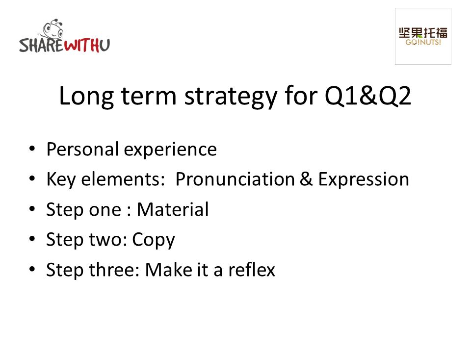 Long term strategy for Q1&Q2 Personal experience Key elements: Pronunciation & Expression Step one : Material Step two: Copy Step three: Make it a reflex