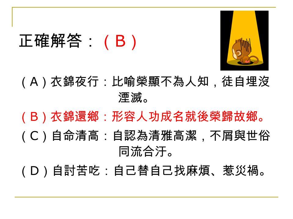 正確解答:( B ) ( A )衣錦夜行:比喻榮顯不為人知,徒自埋沒 湮滅。 ( B )衣錦還鄉:形容人功成名就後榮歸故鄉。 ( C )自命清高:自認為清雅高潔,不屑與世俗 同流合汙。 ( D )自討苦吃:自己替自己找麻煩、惹災禍。
