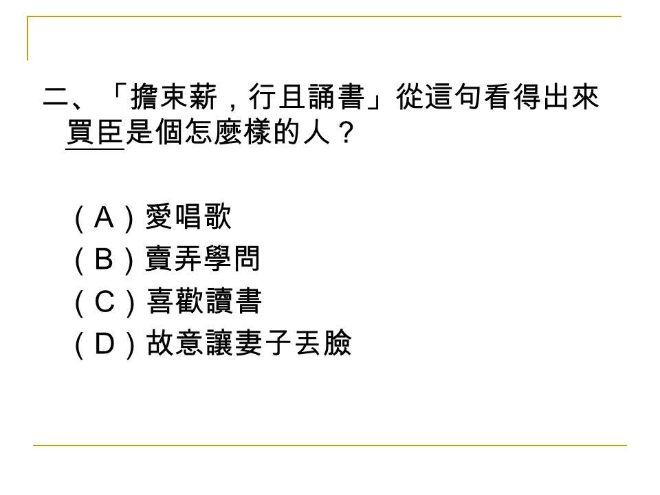 二、「擔束薪,行且誦書」從這句看得出來 買臣是個怎麼樣的人? ( A )愛唱歌 ( B )賣弄學問 ( C )喜歡讀書 ( D )故意讓妻子丟臉