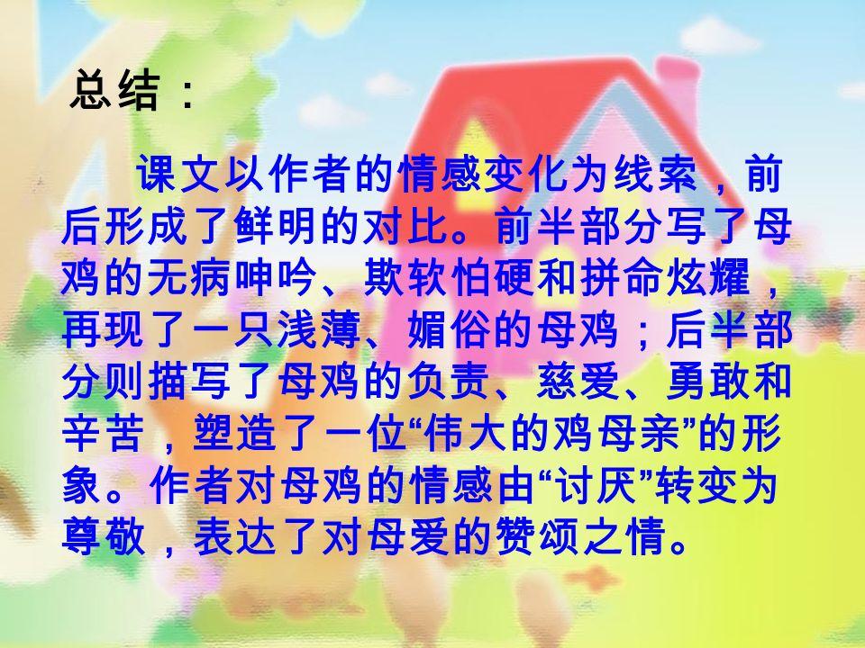 总结: 课文以作者的情感变化为线索,前 后形成了鲜明的对比。前半部分写了母 鸡的无病呻吟、欺软怕硬和拼命炫耀, 再现了一只浅薄、媚俗的母鸡;后半部 分则描写了母鸡的负责、慈爱、勇敢和 辛苦,塑造了一位 伟大的鸡母亲 的形 象。作者对母鸡的情感由 讨厌 转变为 尊敬,表达了对母爱的赞颂之情。