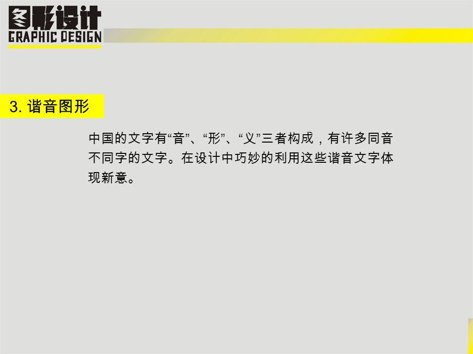 3. 谐音图形 中国的文字有 音 、 形 、 义 三者构成,有许多同音 不同字的文字。在设计中巧妙的利用这些谐音文字体 现新意。