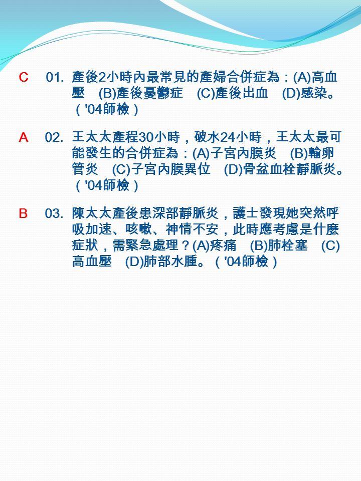 C 01. 產後 2 小時內最常見的產婦合併症為: (A) 高血 壓 (B) 產後憂鬱症 (C) 產後出血 (D) 感染。 ( 04 師檢) A 02.